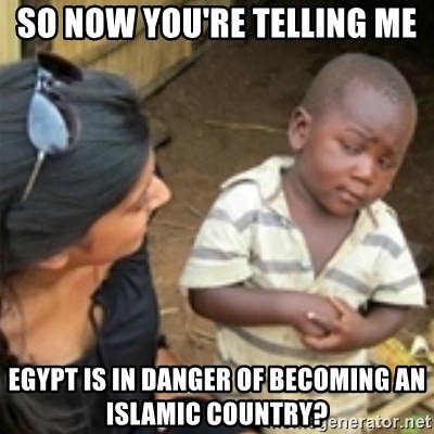 Skeptical african kid  - So now you're telling me Egypt is in danger of becoming an islamic country?