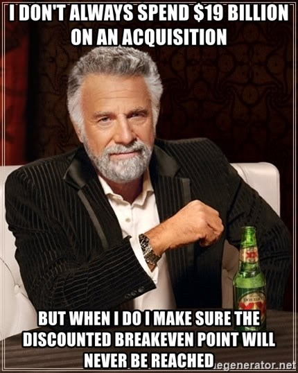 The Most Interesting Man In The World - I don't always spend $19 billion on an acquisition but when i do i make sure the discounted breakeven point will never be reached