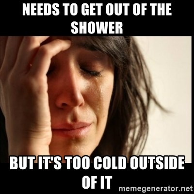 First World Problems - needs to get out of the shower but it's too cold outside of it