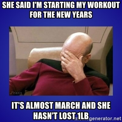 Picard facepalm  - She said I'm starting my workout for the New Years  It's almost march and she hasn't lost 1lb