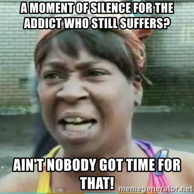 Sweet Brown Meme - A MOMENT OF SILENCE FOR THE ADDICT WHO STILL SUFFERS? AIN'T NOBODY GOT TIME FOR THAT!