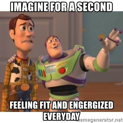 Toy story - Imagine for a second feeling fit and engergized Everyday