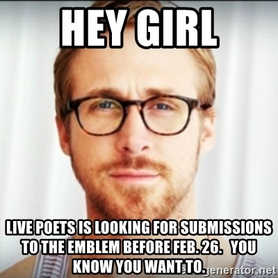 Ryan Gosling Hey Girl 3 - hey girl live poets is looking for submissions to the emblem before feb. 26.   you know you want to.