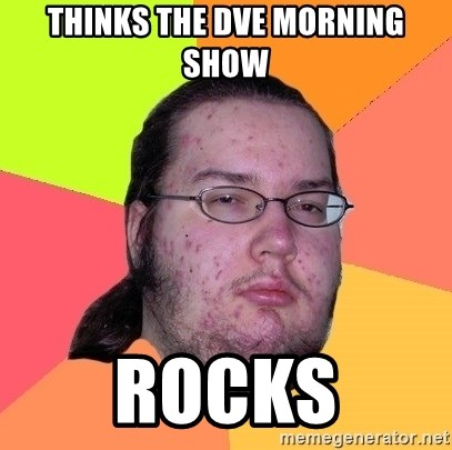 Butthurt Dweller - Thinks the dve morning show rocks