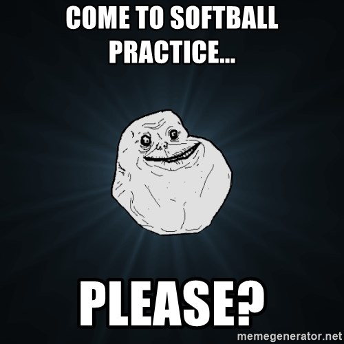 Forever Alone - Come to softball practice... Please?