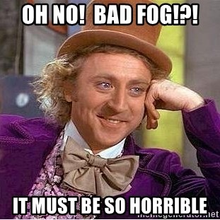 Willy Wonka - Oh no!  bad fog!?! IT MUST BE SO HORRIBLE