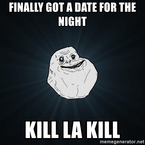 Forever Alone - Finally got a date for the night Kill la kill