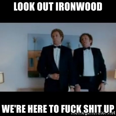 """""""We're here to fuck shit up"""" - Look out Ironwood We're here to Fuck Shit up"""