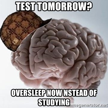 Scumbag Brain - test TOMORROW? OVERSLEEP NOW NSTEAD OF STUDYING