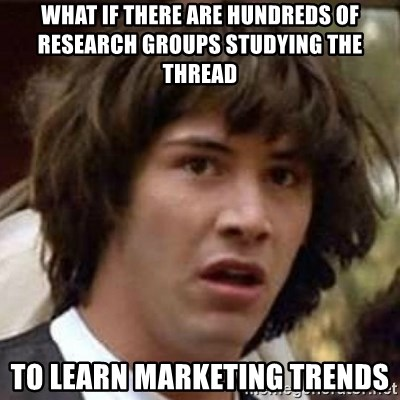 Conspiracy Keanu - What if there are hundreds of research groups studying the thread to learn marketing trends