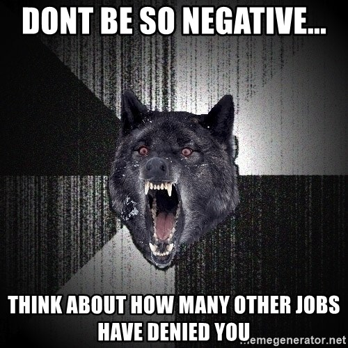 Insanity Wolf - Dont be so negative... Think about how many other jobs have denied you