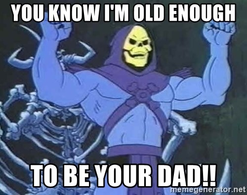 Skeletor - you know I'm old enough to be your dad!!