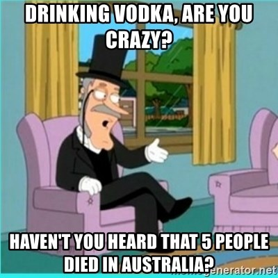 buzz killington - drinking vodka, are you crazy?  haven't you heard that 5 people died in Australia?