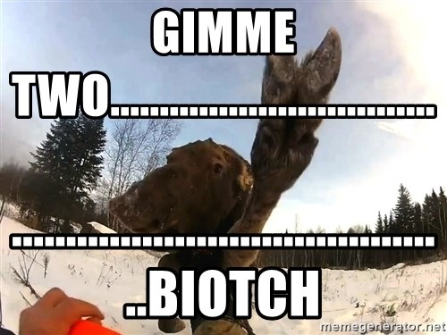 Peace Out Moose - Gimme Two................................. .........................................Biotch