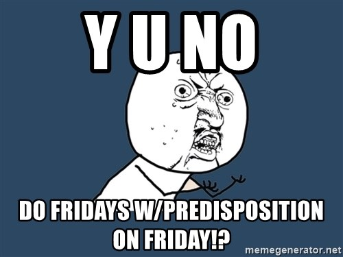 Y U No - y u no do Fridays w/predisposition on Friday!?