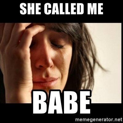 First World Problems - she called me babe