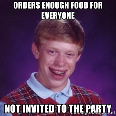 Bad Luck Brian - ORDERS ENOUGH FOOD FOR EVERYONE not invited to the party