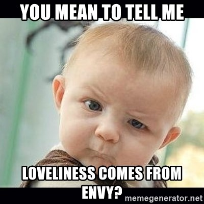 Skeptical Baby Whaa? - you mean to tell me loveliness comes from envy?