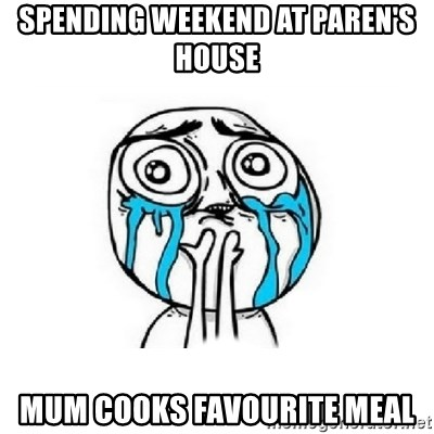 Crying face - spending weekend at paren's house mum cooks favourite meal