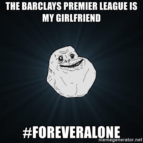 Forever Alone - the barclays premier league is my girlfriend #foreveralone