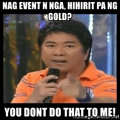 You don't do that to me meme - Nag event n nga, hihirit pa ng gold? You dont do that to me!