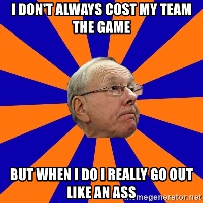 Jim Boeheim - I don't always cost my team the game but when I do I really go out like an ass