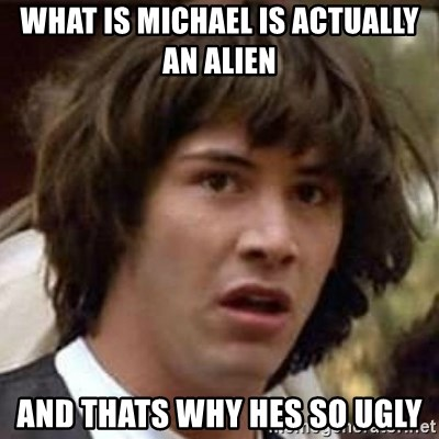 Conspiracy Keanu - What is michael is actually an alien And thats why hes so ugly