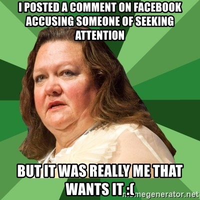 Dumb Whore Gina Rinehart - I posted a comment on facebook accusing someone of seeking attention But it was really me that wants it :(