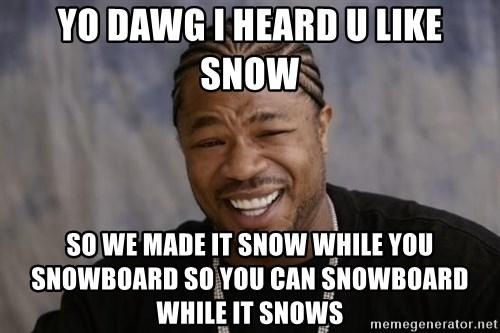 xzibit-yo-dawg - yo dawg i heard u like snow so we made it snow while you snowboard so you can snowboard while it snows