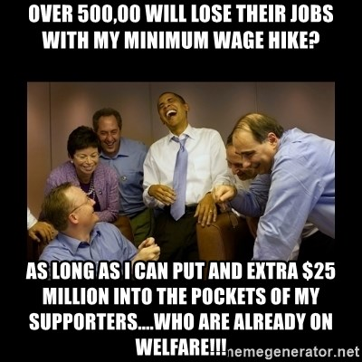obama laughing  - Over 500,00 will lose their jobs with my minimum wage hike? As long as I can put and extra $25 million into the pockets of my supporters....who are already on welfare!!!