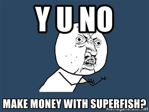 Y U No - Y U No  Make Money with SUperfish?