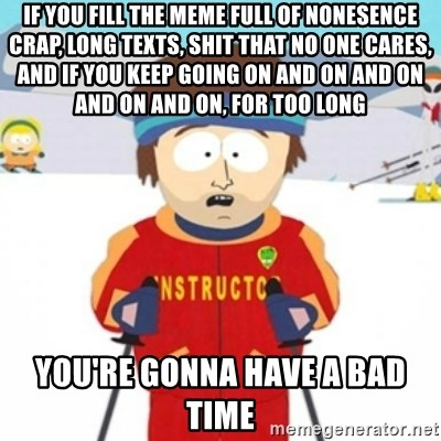 Bad time ski instructor 1 - If you fill the meme full of nonesence crap, long texts, Shit that no one cares, and if you keep going on and on and on and on and on, for too long You're gonna have a bad time