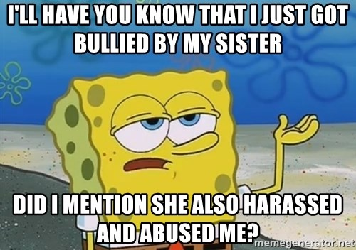 I'll have you know Spongebob - I'll have you know that I just got bullied by my sister Did I mention she also harassed and abused me?