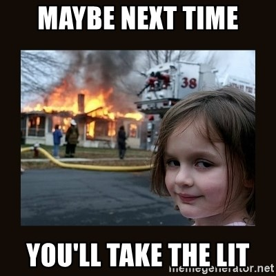 burning house girl - Maybe next time You'll take the lit