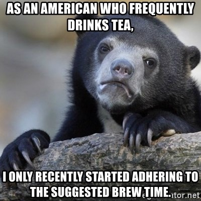 Confession Bear - As an American who frequently drinks tea, I only recently started adhering to the suggested brew time.