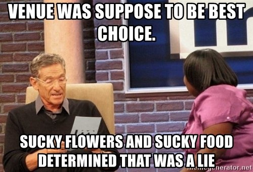Maury Lie Detector - Venue was suppose to be best choice. Sucky flowers and sucky food determined that was a lie
