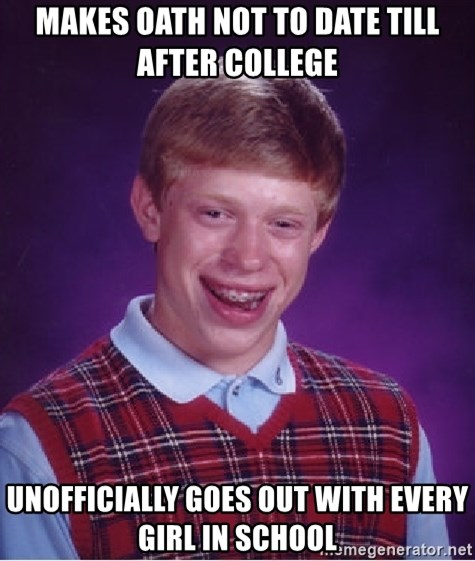 Bad Luck Brian - makes oath not to date till after college  unofficially goes out with every girl in school