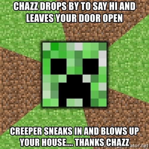 Minecraft Creeper - chazz drops by to say hi and leaves your door open creeper sneaks in and blows up your house.... thanks chazz