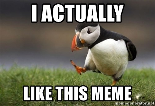 Unpopular Opinion Puffin - I actually like this meme
