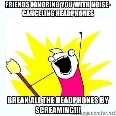 All the things - Friends ignoring you with noise-canceling headphones Break all the headphones by screaming!!!