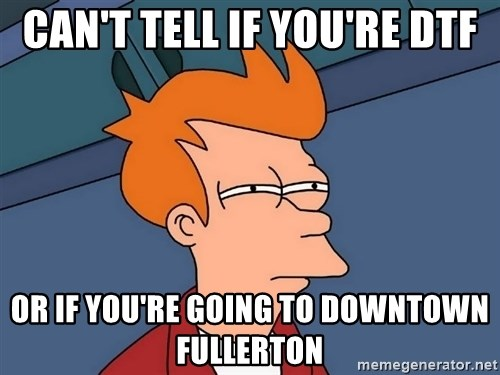 Futurama Fry - Can't tell if you're DTF or if you're going to Downtown Fullerton