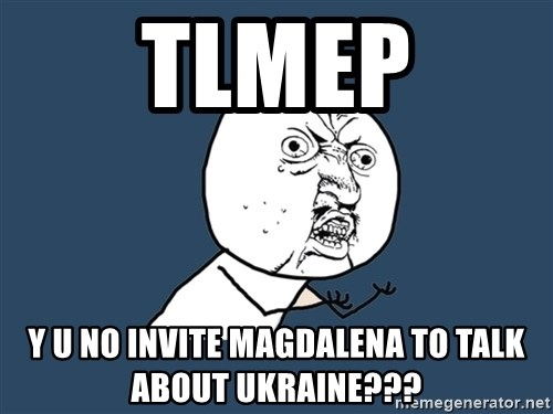 Y U No - TLMEP Y U NO INVITE MAGDALENA TO TALK ABOUT UKRAINE???