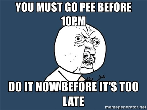 Y U No - You must go pee before 10pm Do it now before it's too late