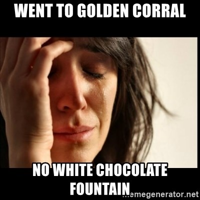 First World Problems - went to Golden Corral no white chocolate fountain