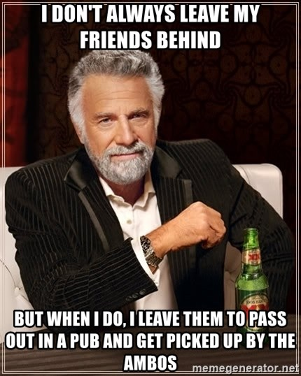 The Most Interesting Man In The World - i don't always leave my friends behind but when i do, i leave them to pass out in a pub and get picked up by the ambos