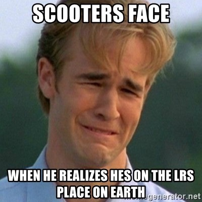 90s Problems - scooters face when he realizes hes on the lrs place on earth