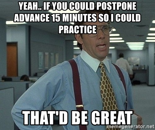 Office Space That Would Be Great - yeah.. if you could postpone advance 15 minutes so I could practice that'd be great