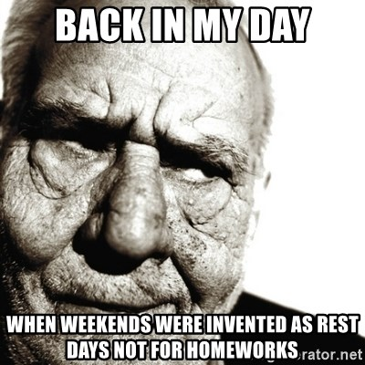 Back In My Day - BACK IN MY DAY WHEN WEEKENDS WERE INVENTED AS REST DAYS NOT FOR HOMEWORKS