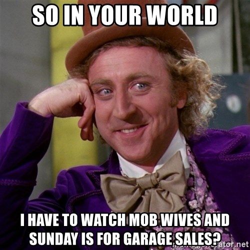 Willy Wonka - so in your world i have to watch mob wives and sunday is for garage sales?