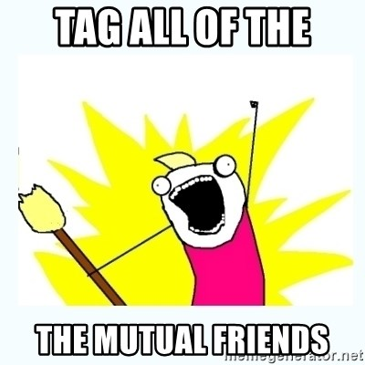 All the things - Tag all of the the mutual friends